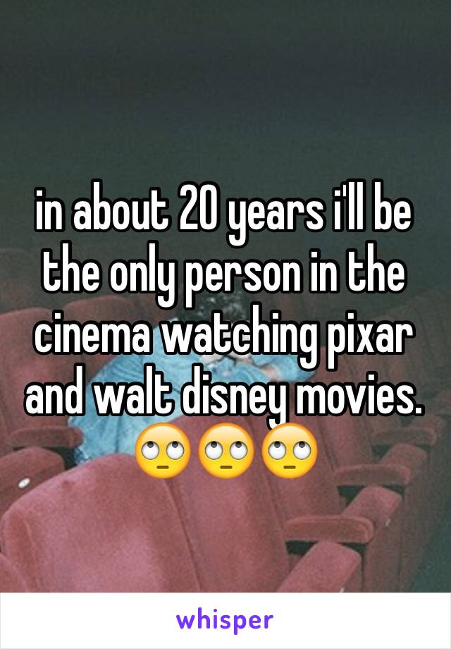 in about 20 years i'll be the only person in the cinema watching pixar and walt disney movies. 🙄🙄🙄