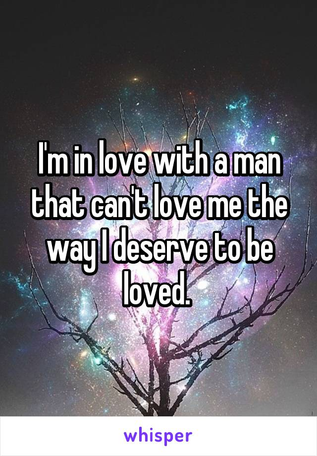 I'm in love with a man that can't love me the way I deserve to be loved.