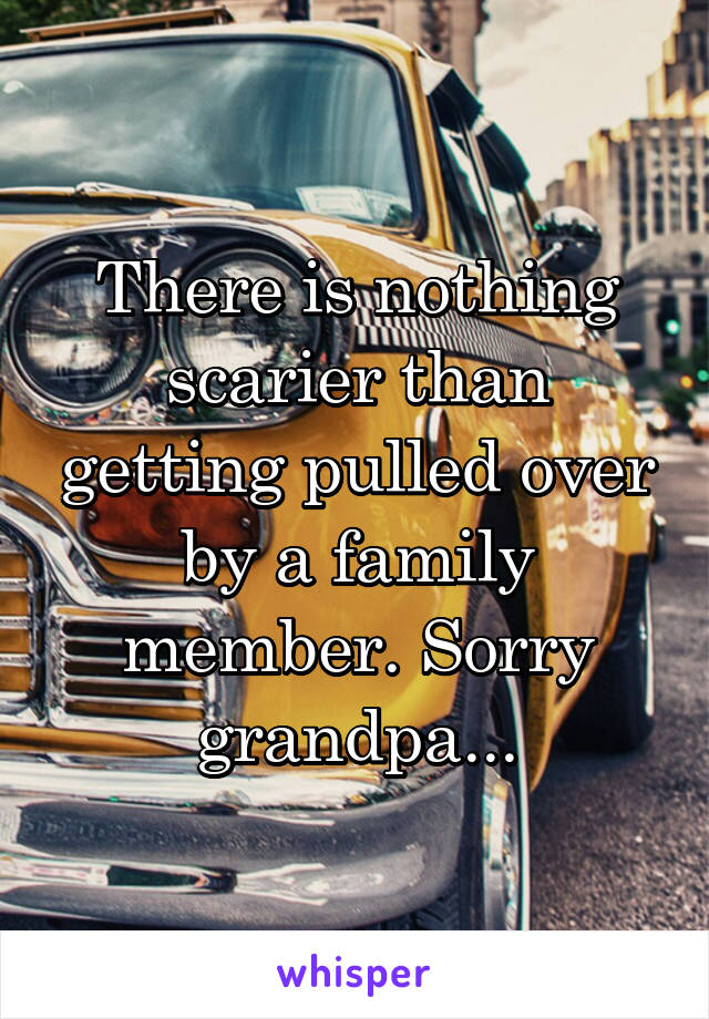 There is nothing scarier than getting pulled over by a family member. Sorry grandpa...