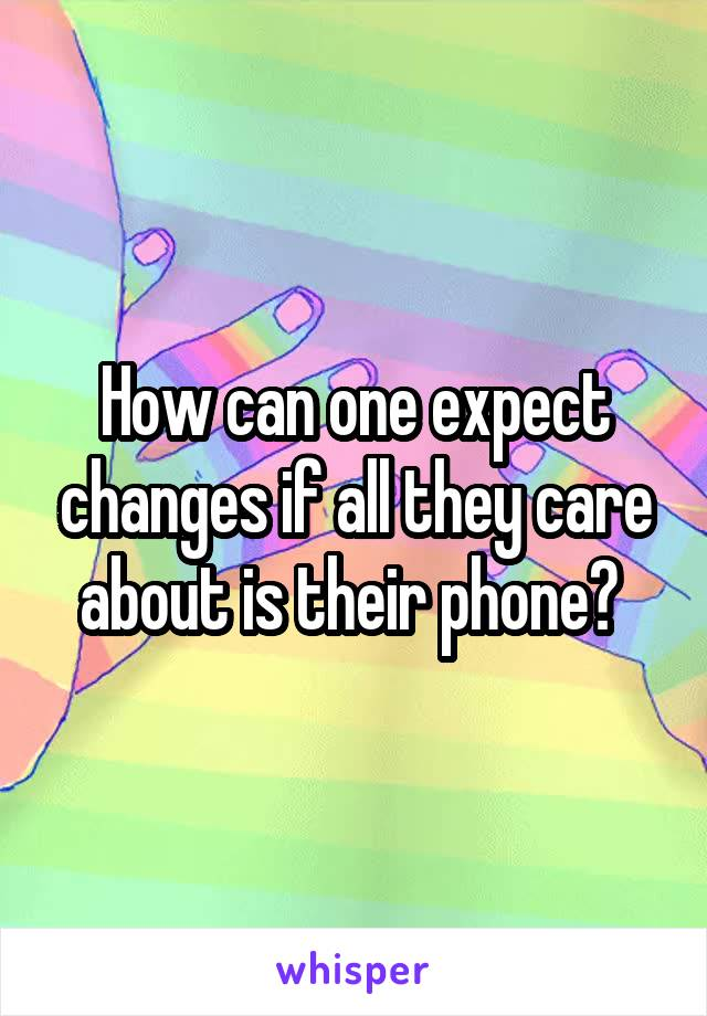 How can one expect changes if all they care about is their phone?