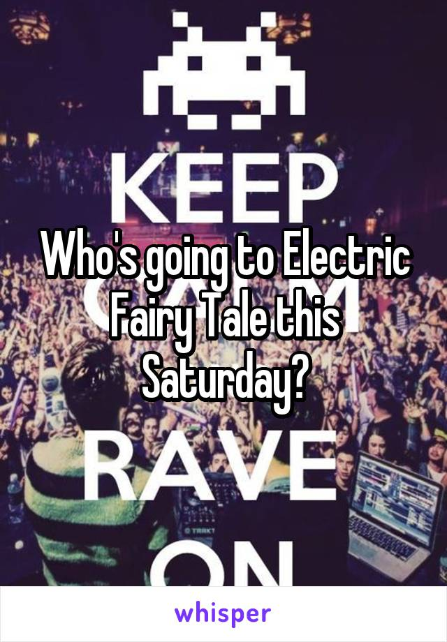 Who's going to Electric Fairy Tale this Saturday?