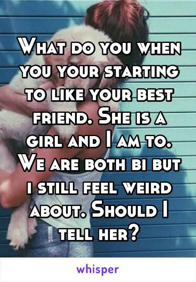 What do you when you your starting to like your best friend. She is a girl and I am to. We are both bi but i still feel weird about. Should I tell her?