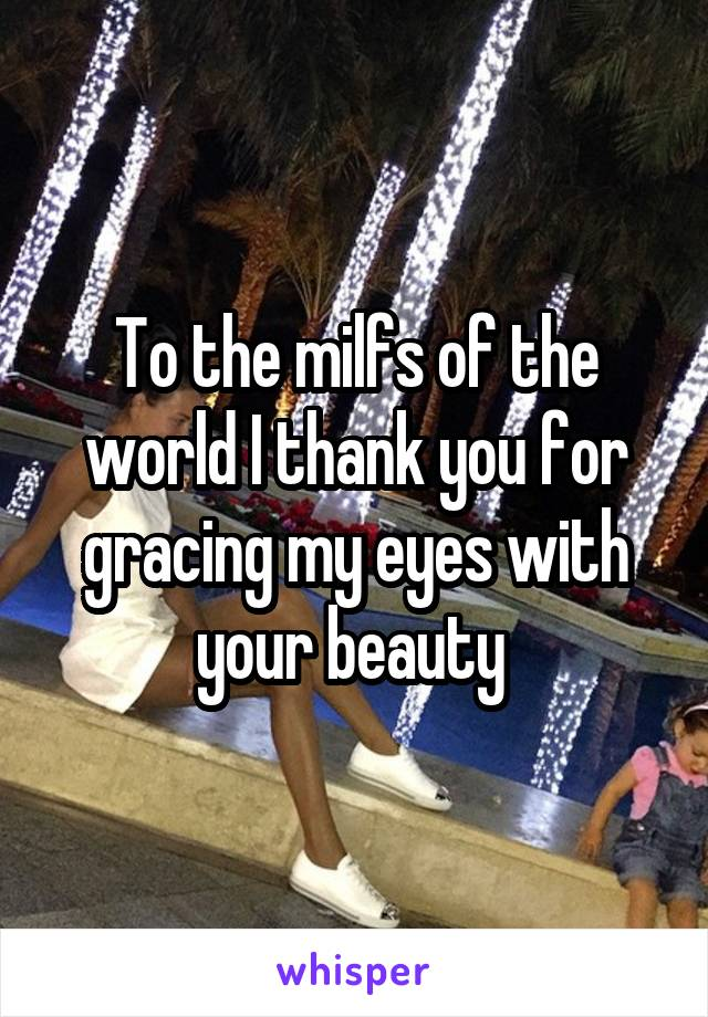 To the milfs of the world I thank you for gracing my eyes with your beauty