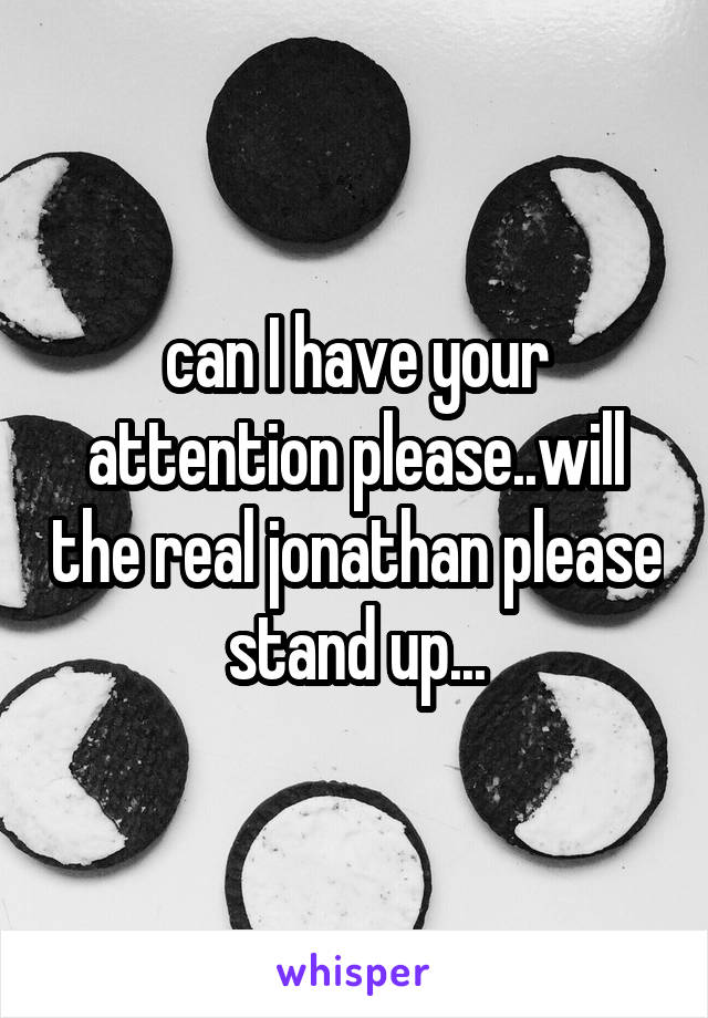 can I have your attention please..will the real jonathan please stand up...