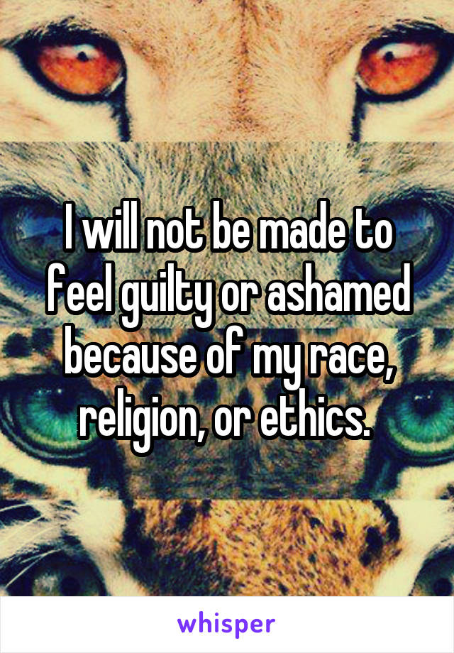 I will not be made to feel guilty or ashamed because of my race, religion, or ethics.