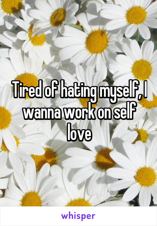 Tired of hating myself, I wanna work on self love