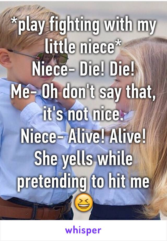 *play fighting with my little niece* Niece- Die! Die!  Me- Oh don't say that, it's not nice.  Niece- Alive! Alive!  She yells while pretending to hit me 😆