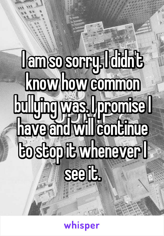 I am so sorry. I didn't know how common bullying was. I promise I have and will continue to stop it whenever I see it.