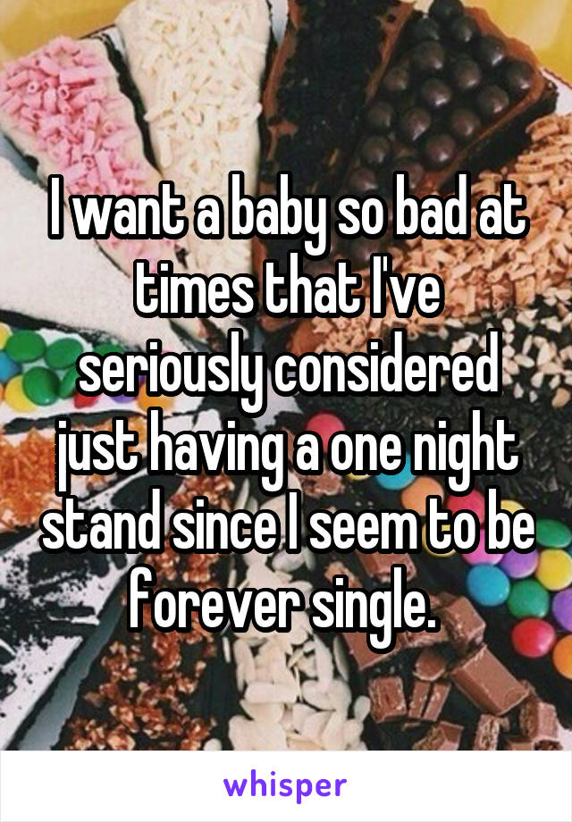 I want a baby so bad at times that I've seriously considered just having a one night stand since I seem to be forever single.