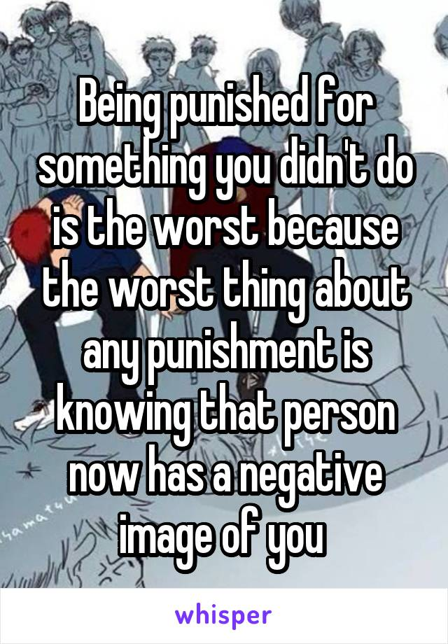 Being punished for something you didn't do is the worst because the worst thing about any punishment is knowing that person now has a negative image of you