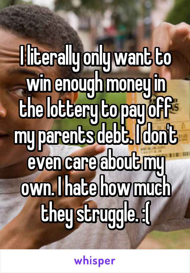 I literally only want to win enough money in the lottery to pay off my parents debt. I don't even care about my own. I hate how much they struggle. :(