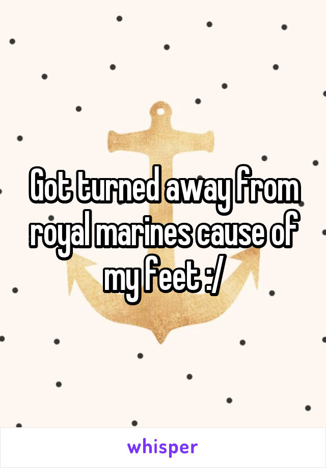 Got turned away from royal marines cause of my feet :/