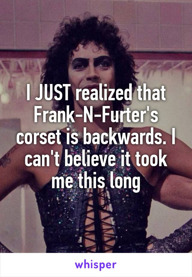 I JUST realized that Frank-N-Furter's corset is backwards. I can't believe it took me this long