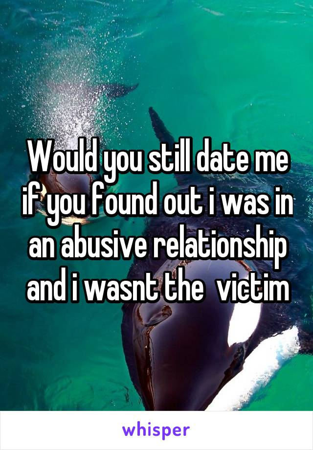 Would you still date me if you found out i was in an abusive relationship and i wasnt the  victim