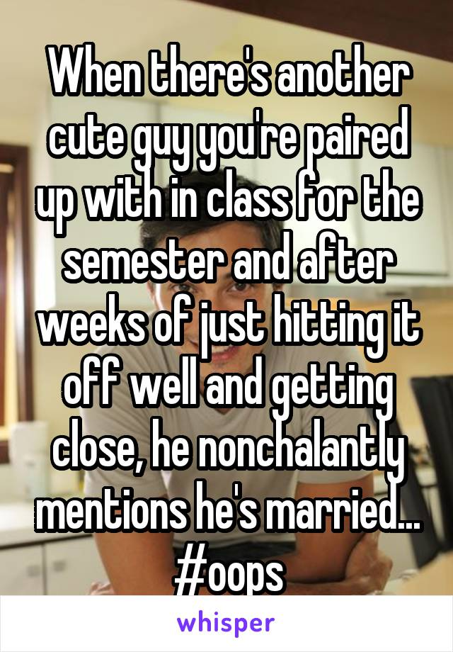 When there's another cute guy you're paired up with in class for the semester and after weeks of just hitting it off well and getting close, he nonchalantly mentions he's married... #oops