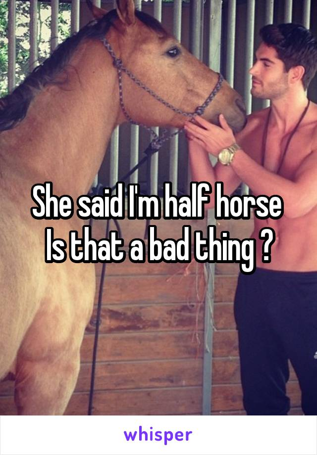 She said I'm half horse  Is that a bad thing ?