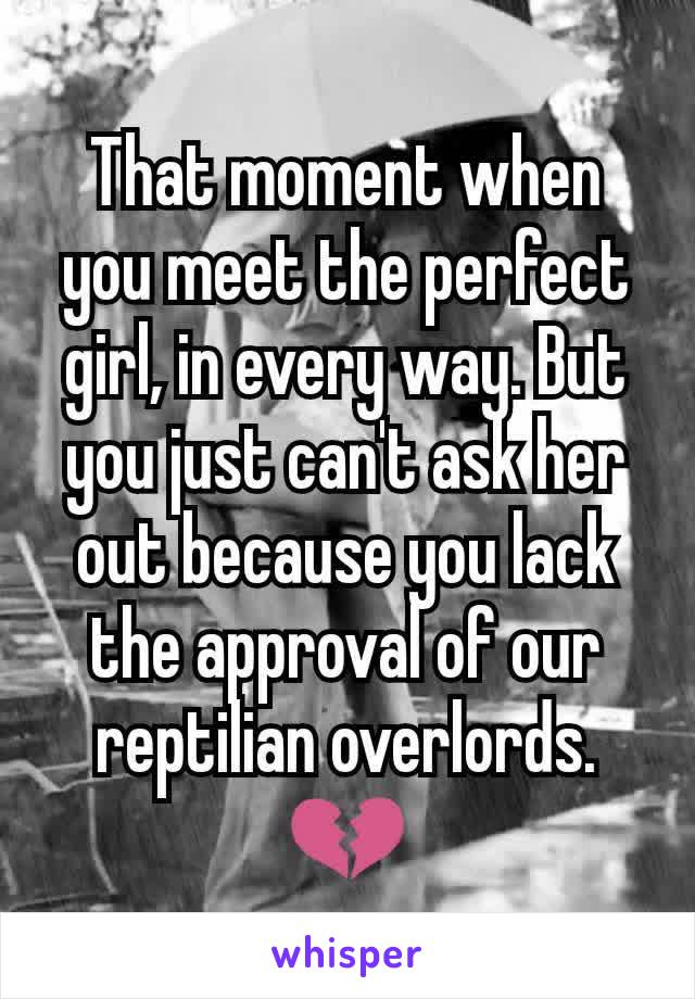 That moment when you meet the perfect girl, in every way. But you just can't ask her out because you lack the approval of our reptilian overlords. 💔