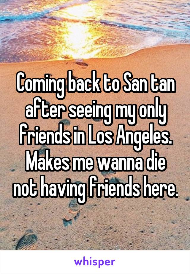 Coming back to San tan after seeing my only friends in Los Angeles. Makes me wanna die not having friends here.