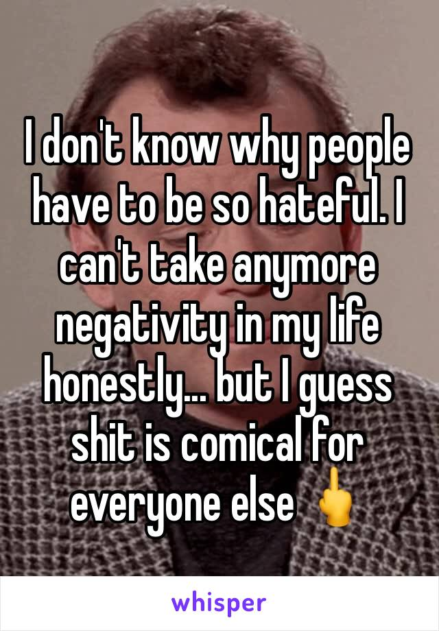 I don't know why people have to be so hateful. I can't take anymore negativity in my life honestly... but I guess shit is comical for everyone else 🖕