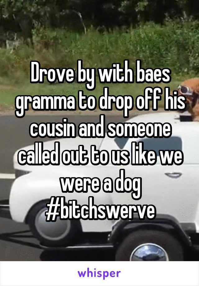 Drove by with baes gramma to drop off his cousin and someone called out to us like we were a dog #bitchswerve