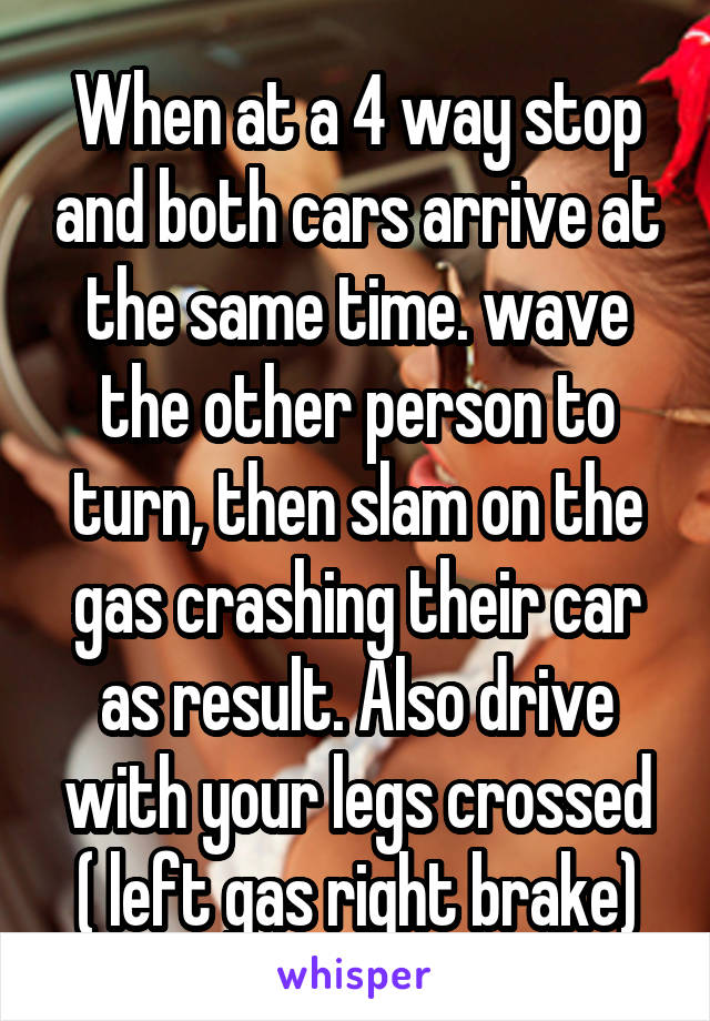 When at a 4 way stop and both cars arrive at the same time. wave the other person to turn, then slam on the gas crashing their car as result. Also drive with your legs crossed ( left gas right brake)