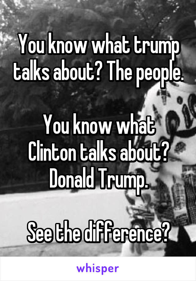 You know what trump talks about? The people.  You know what Clinton talks about? Donald Trump.  See the difference?