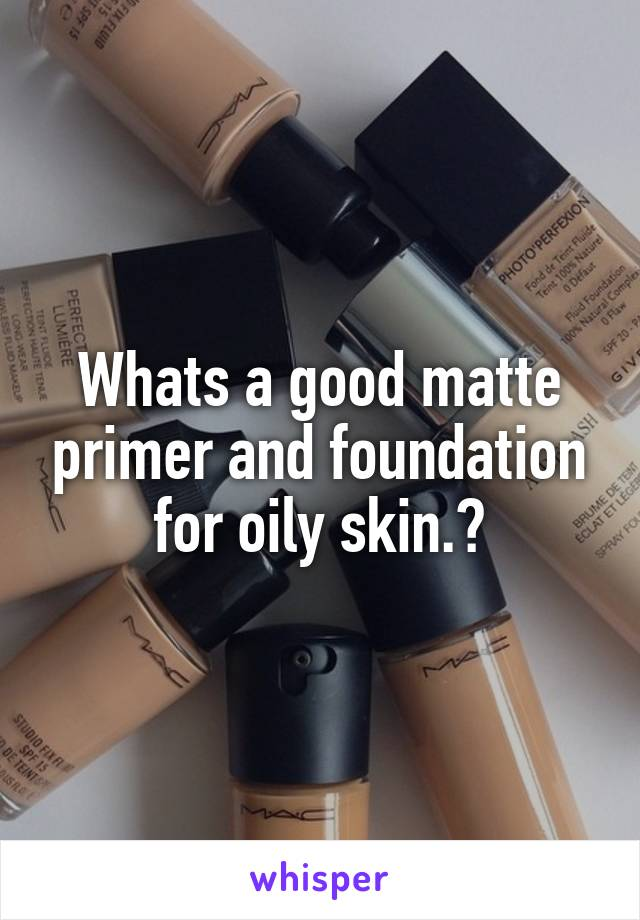 Whats a good matte primer and foundation for oily skin.?