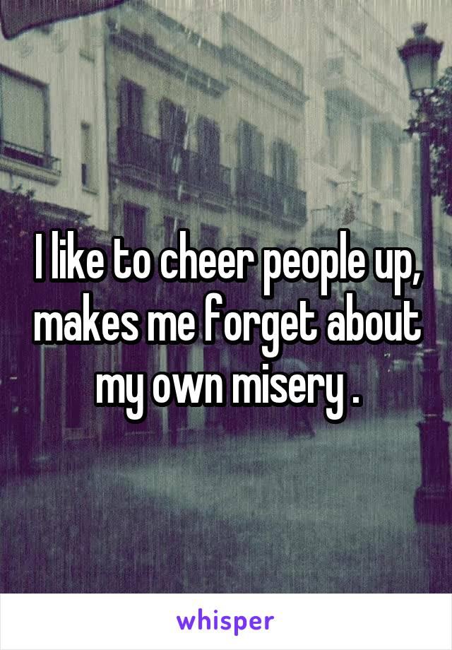 I like to cheer people up, makes me forget about my own misery .
