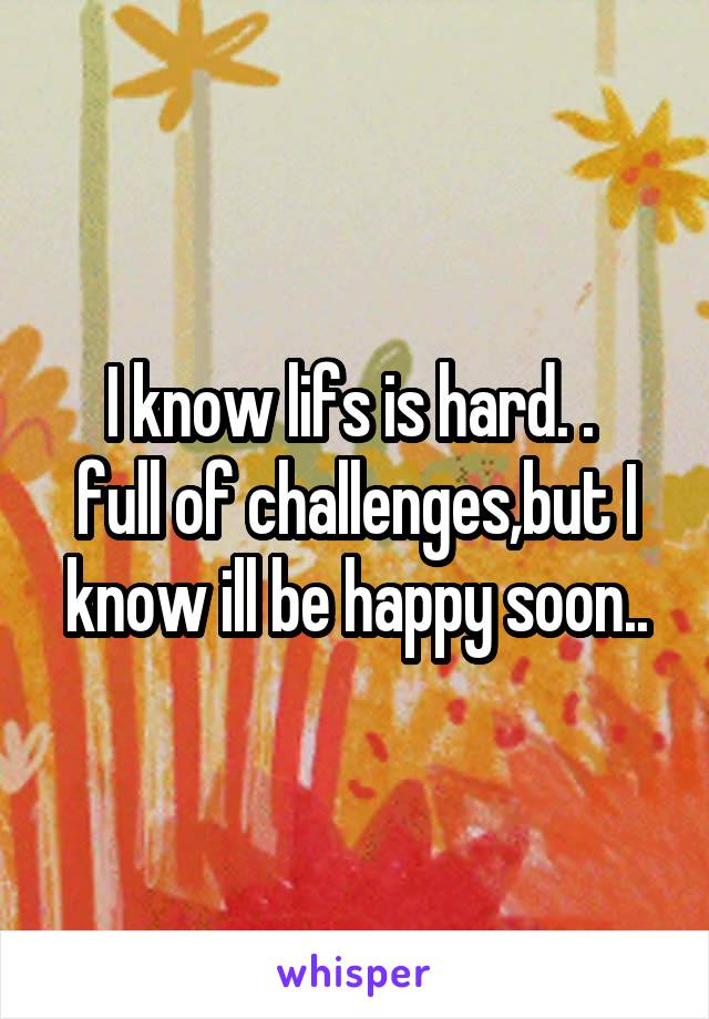 I know lifs is hard. .  full of challenges,but I know ill be happy soon..