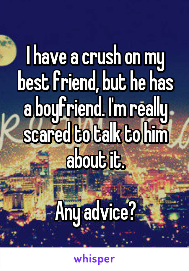 I have a crush on my best friend, but he has a boyfriend. I'm really scared to talk to him about it.  Any advice?