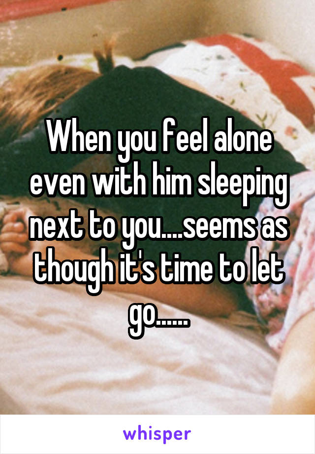 When you feel alone even with him sleeping next to you....seems as though it's time to let go......
