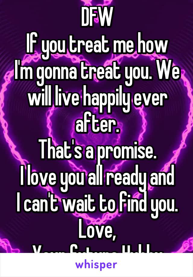 DFW If you treat me how I'm gonna treat you. We will live happily ever after. That's a promise. I love you all ready and I can't wait to find you. Love, Your future Hubby