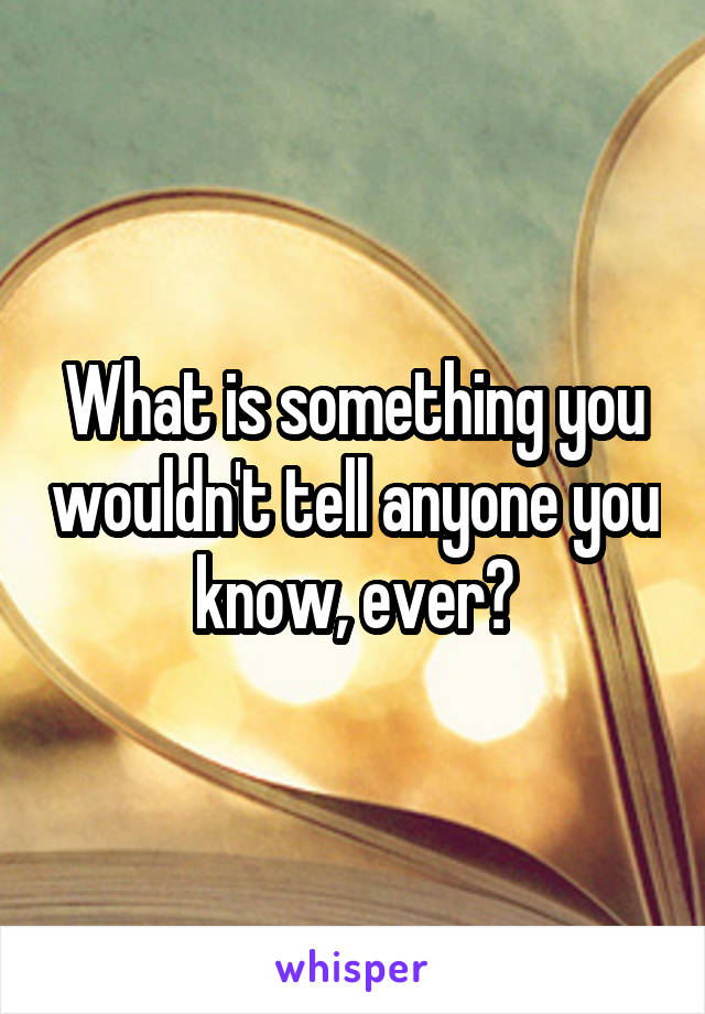 What is something you wouldn't tell anyone you know, ever?
