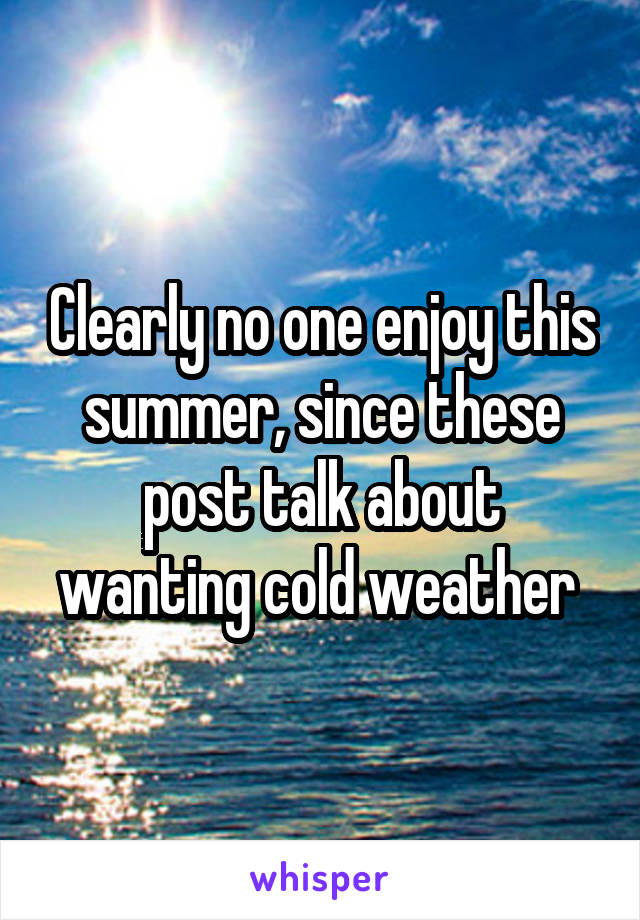 Clearly no one enjoy this summer, since these post talk about wanting cold weather