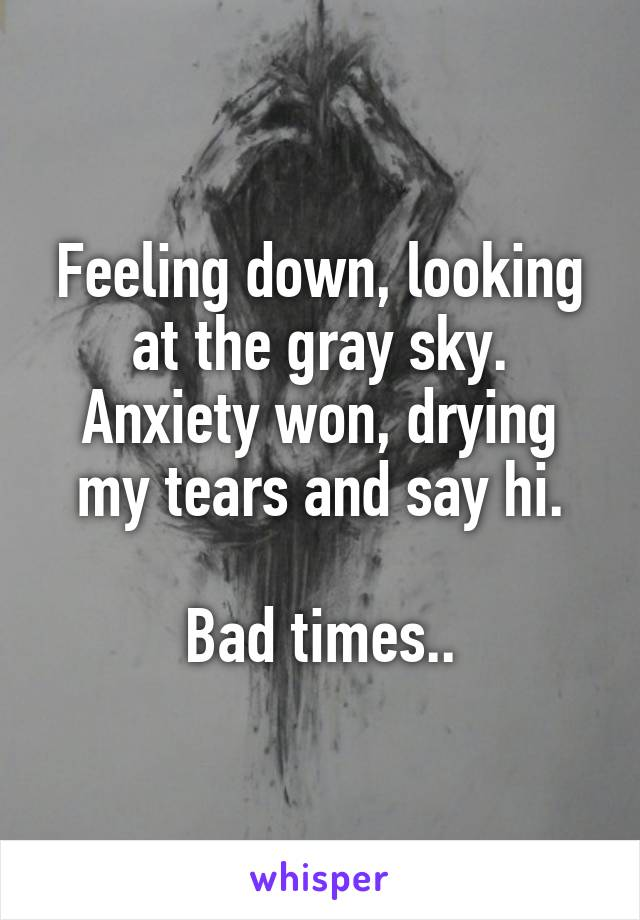 Feeling down, looking at the gray sky. Anxiety won, drying my tears and say hi.  Bad times..
