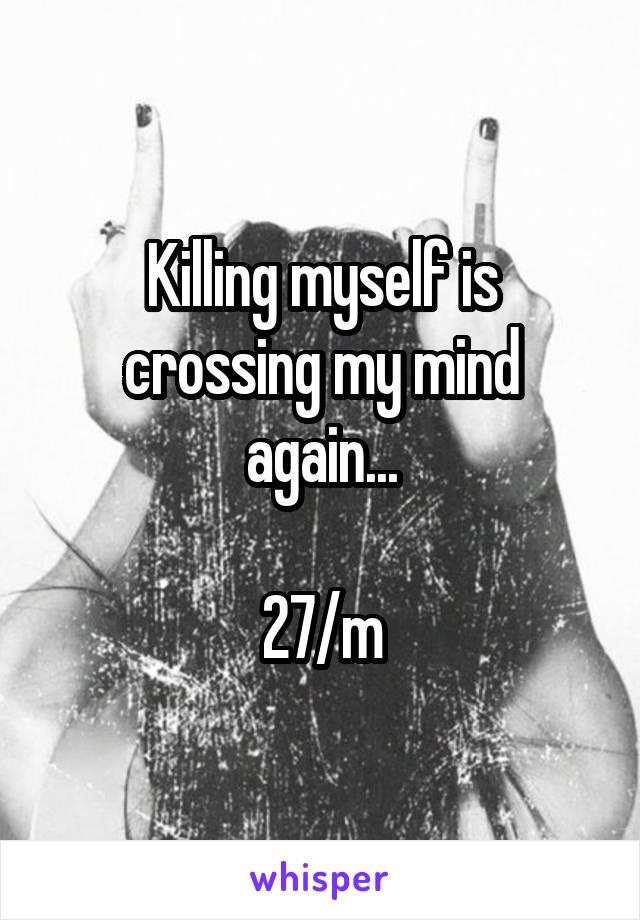 Killing myself is crossing my mind again...  27/m