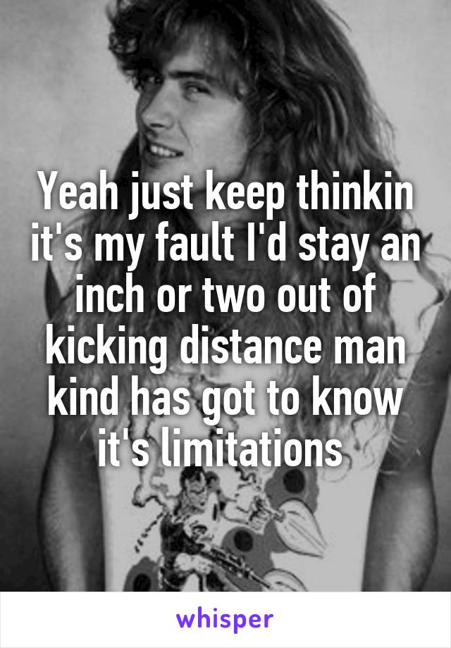 Yeah just keep thinkin it's my fault I'd stay an inch or two out of kicking distance man kind has got to know it's limitations