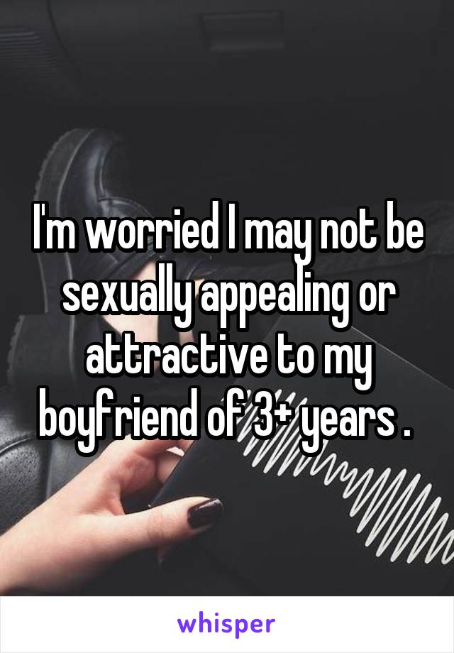 I'm worried I may not be sexually appealing or attractive to my boyfriend of 3+ years .