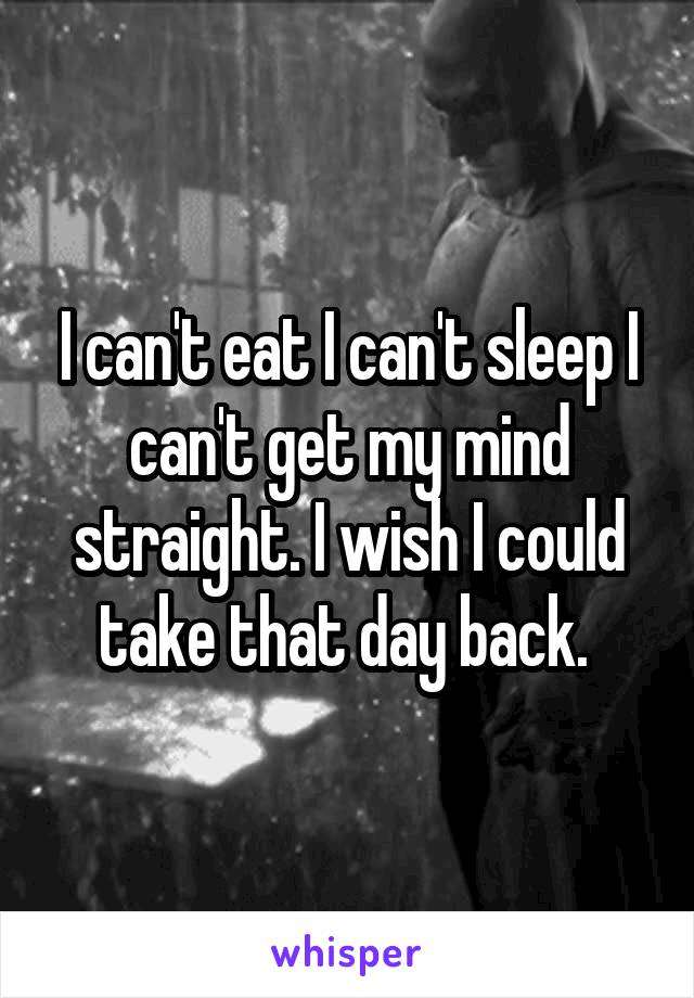 I can't eat I can't sleep I can't get my mind straight. I wish I could take that day back.