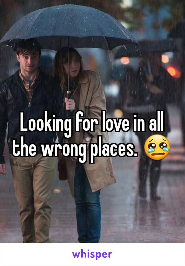 Looking for love in all the wrong places. 😢