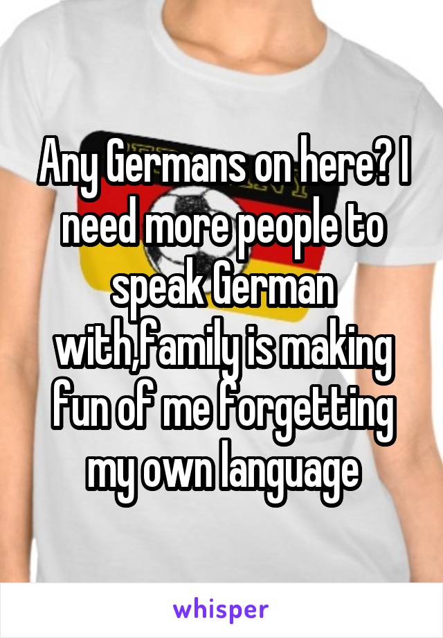 Any Germans on here? I need more people to speak German with,family is making fun of me forgetting my own language