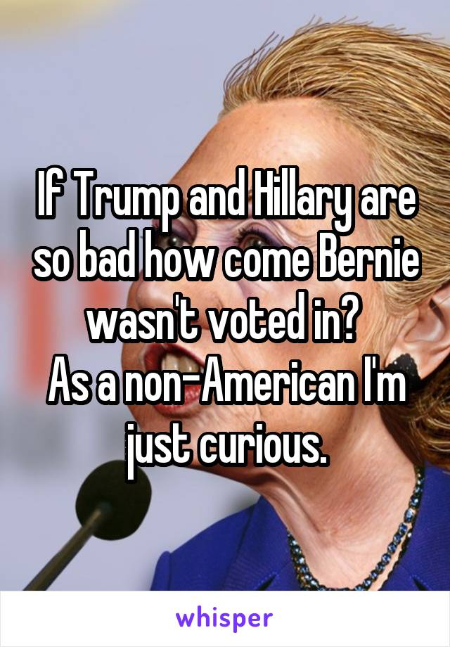 If Trump and Hillary are so bad how come Bernie wasn't voted in?  As a non-American I'm just curious.