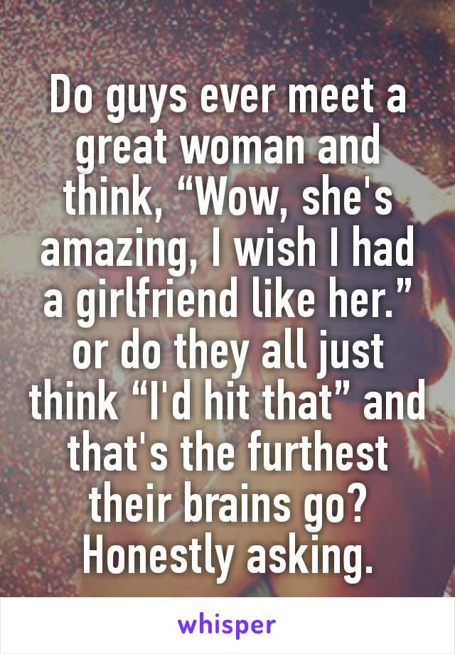 """Do guys ever meet a great woman and think, """"Wow, she's amazing, I wish I had a girlfriend like her."""" or do they all just think """"I'd hit that"""" and that's the furthest their brains go? Honestly asking."""
