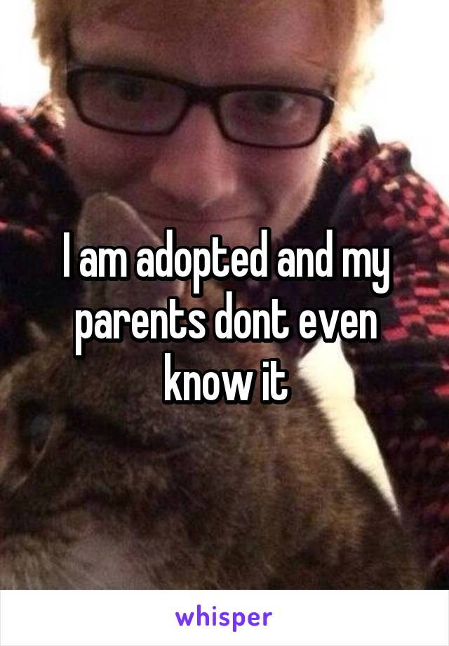 I am adopted and my parents dont even know it