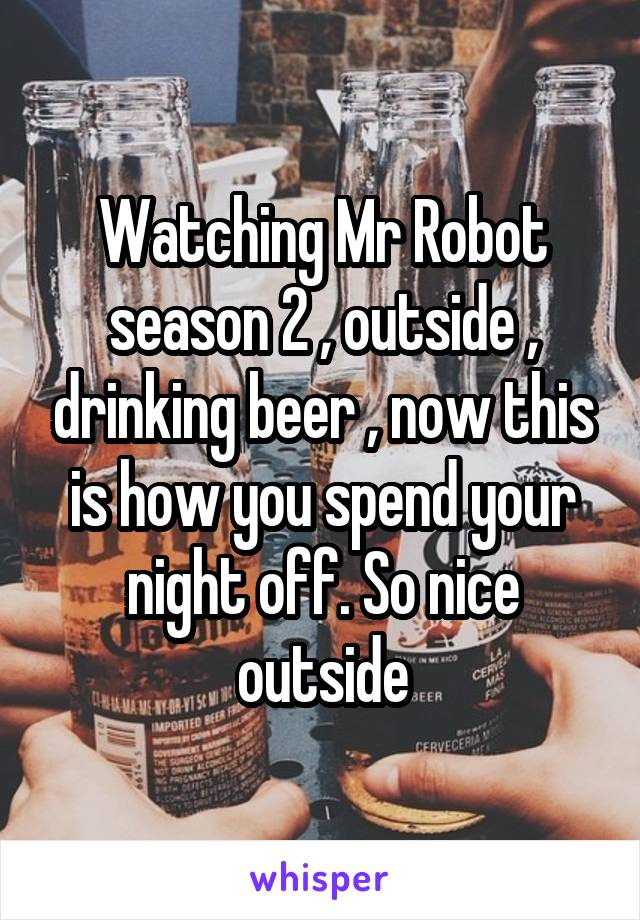Watching Mr Robot season 2 , outside , drinking beer , now this is how you spend your night off. So nice outside