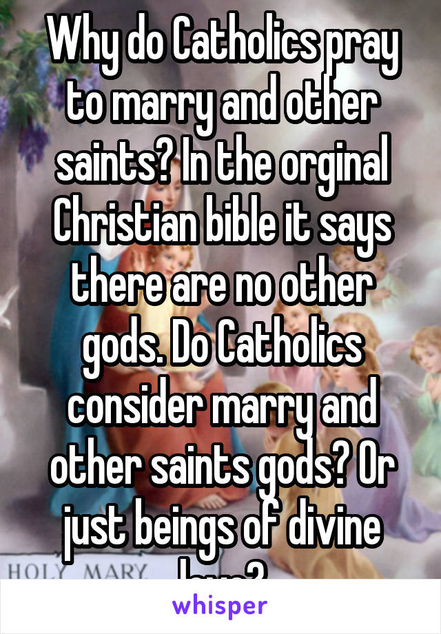 Why do Catholics pray to marry and other saints? In the orginal Christian bible it says there are no other gods. Do Catholics consider marry and other saints gods? Or just beings of divine love?