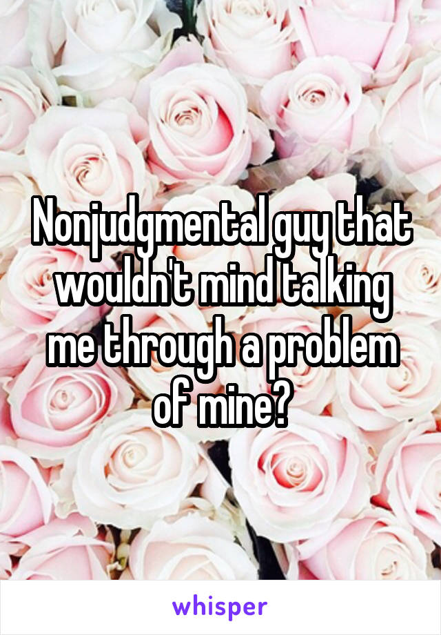 Nonjudgmental guy that wouldn't mind talking me through a problem of mine?