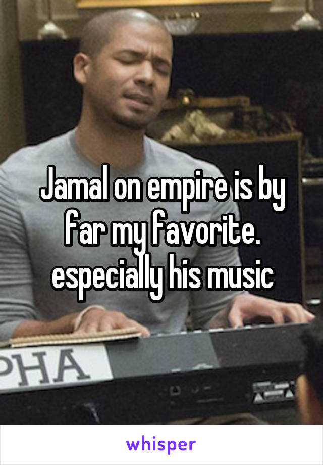 Jamal on empire is by far my favorite. especially his music
