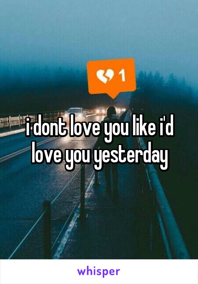 i dont love you like i'd love you yesterday