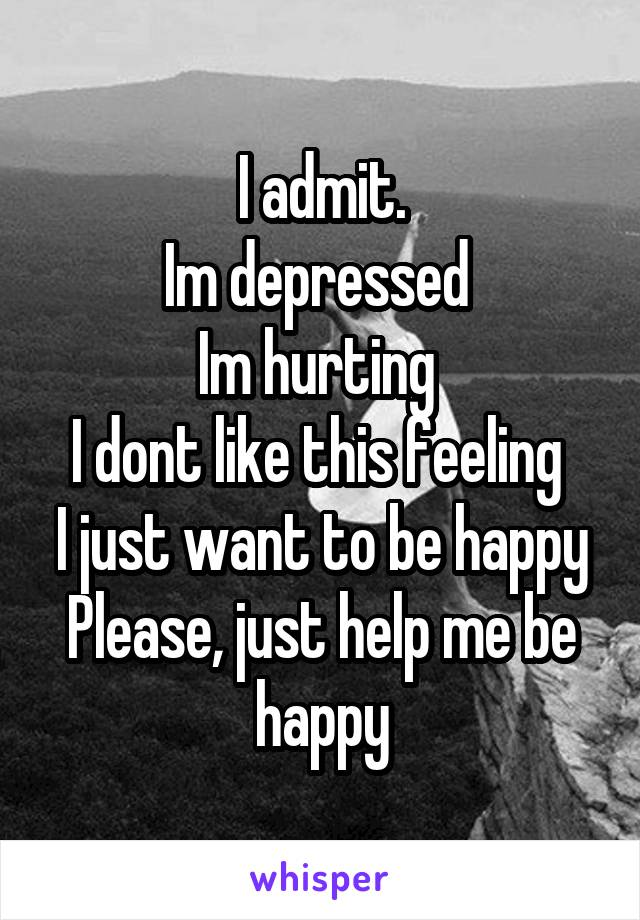 I admit. Im depressed  Im hurting  I dont like this feeling  I just want to be happy Please, just help me be happy